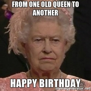 from-one-old-queen-to-another-happy-birthday